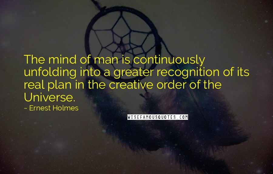 Ernest Holmes quotes: The mind of man is continuously unfolding into a greater recognition of its real plan in the creative order of the Universe.