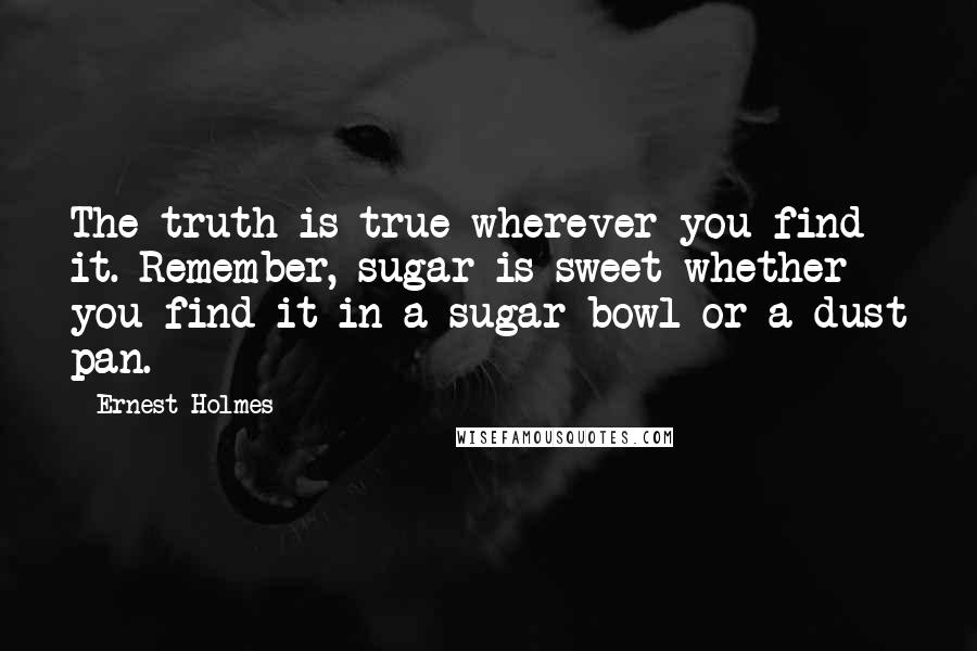 Ernest Holmes quotes: The truth is true wherever you find it. Remember, sugar is sweet whether you find it in a sugar bowl or a dust pan.