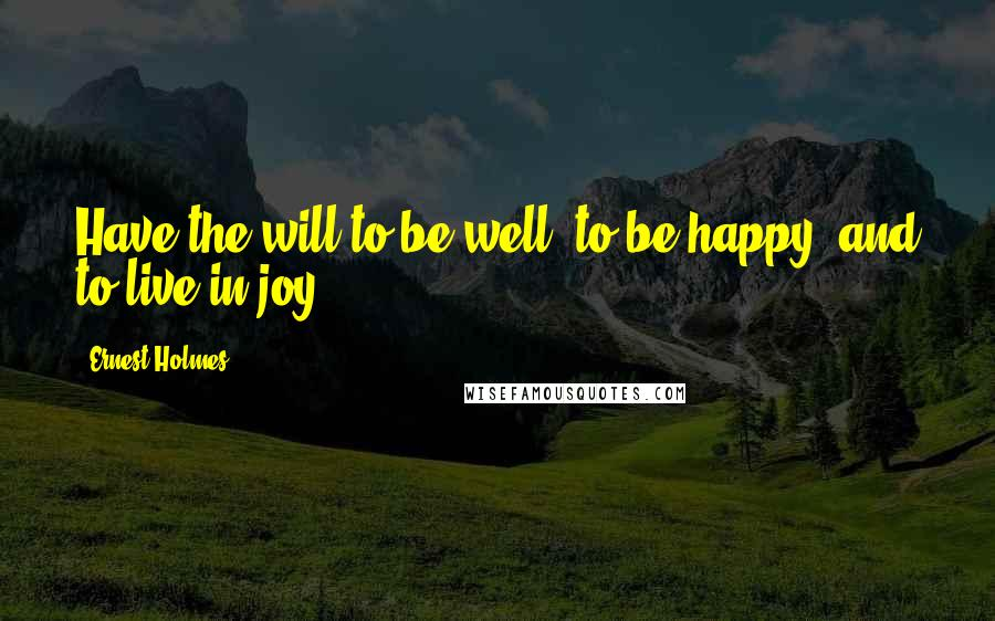 Ernest Holmes quotes: Have the will to be well, to be happy, and to live in joy.
