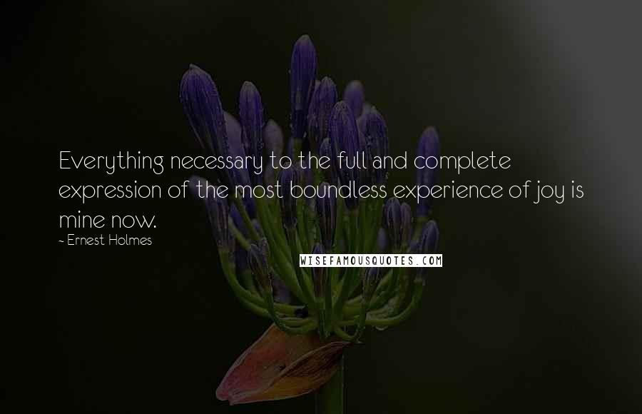Ernest Holmes quotes: Everything necessary to the full and complete expression of the most boundless experience of joy is mine now.