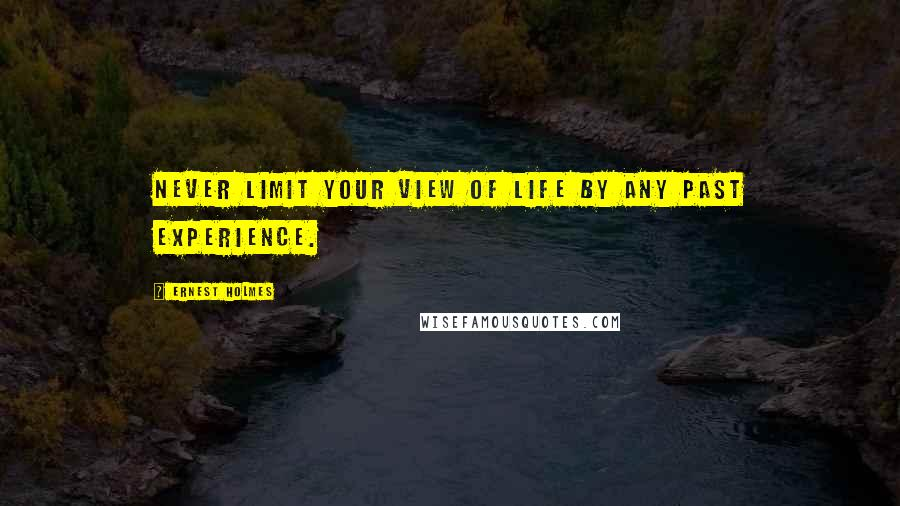 Ernest Holmes quotes: Never limit your view of life by any past experience.