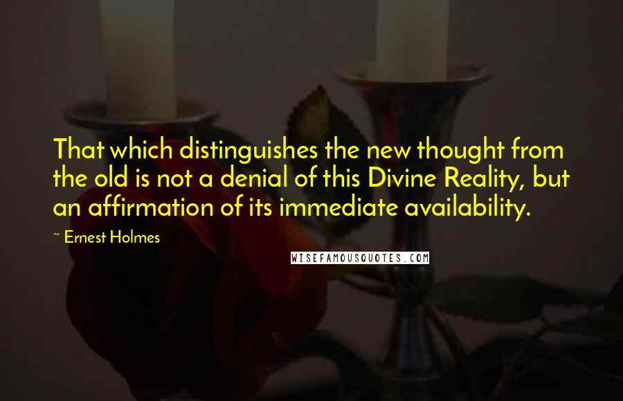 Ernest Holmes quotes: That which distinguishes the new thought from the old is not a denial of this Divine Reality, but an affirmation of its immediate availability.