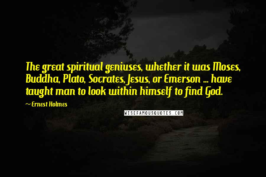 Ernest Holmes quotes: The great spiritual geniuses, whether it was Moses, Buddha, Plato, Socrates, Jesus, or Emerson ... have taught man to look within himself to find God.