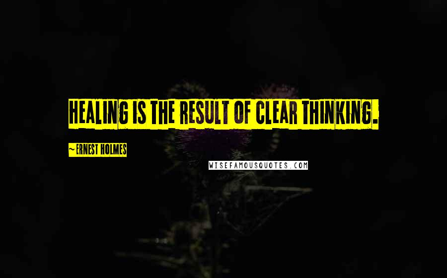 Ernest Holmes quotes: Healing is the result of clear thinking.