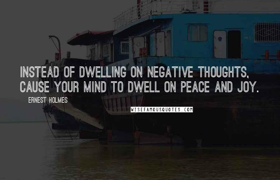 Ernest Holmes quotes: Instead of dwelling on negative thoughts, cause your mind to dwell on peace and joy.