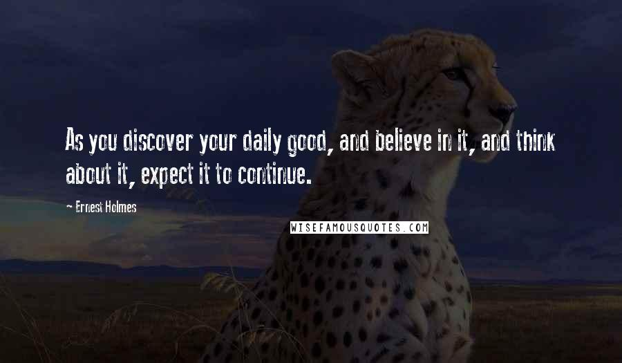 Ernest Holmes quotes: As you discover your daily good, and believe in it, and think about it, expect it to continue.