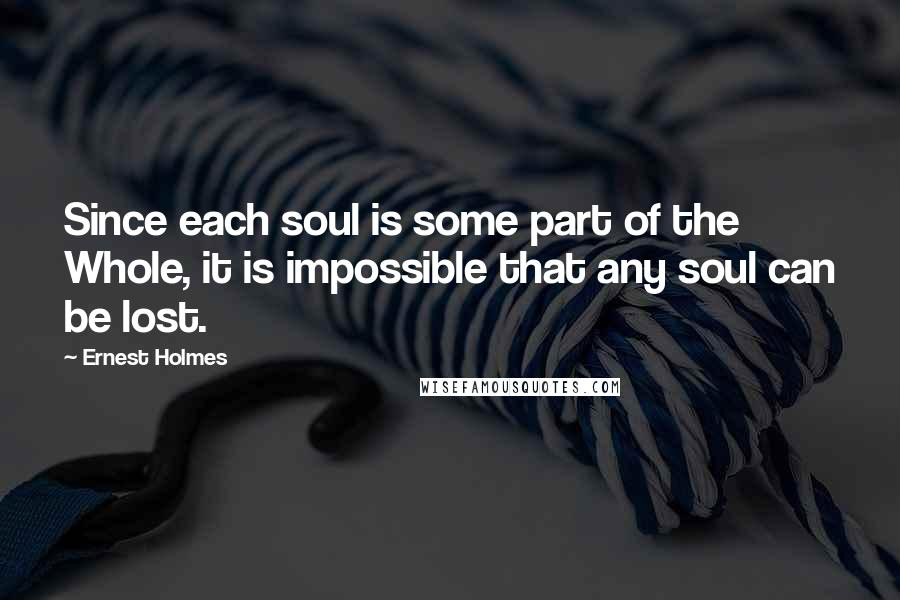 Ernest Holmes quotes: Since each soul is some part of the Whole, it is impossible that any soul can be lost.