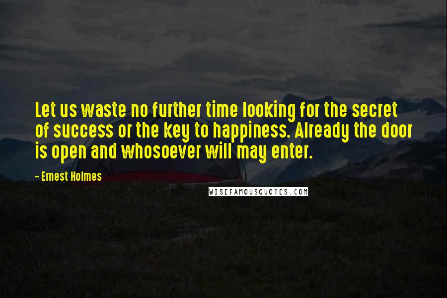 Ernest Holmes quotes: Let us waste no further time looking for the secret of success or the key to happiness. Already the door is open and whosoever will may enter.