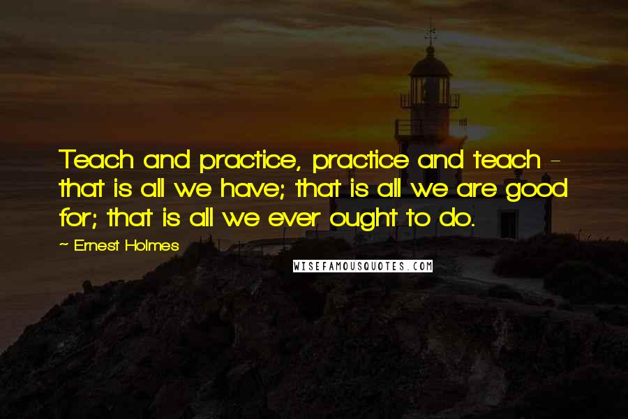 Ernest Holmes quotes: Teach and practice, practice and teach - that is all we have; that is all we are good for; that is all we ever ought to do.
