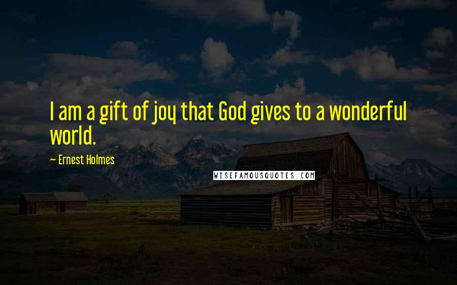 Ernest Holmes quotes: I am a gift of joy that God gives to a wonderful world.
