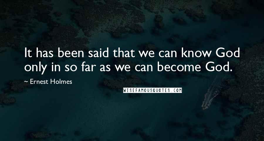 Ernest Holmes quotes: It has been said that we can know God only in so far as we can become God.