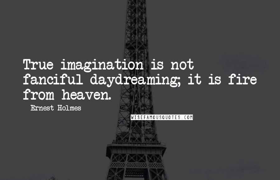 Ernest Holmes quotes: True imagination is not fanciful daydreaming; it is fire from heaven.