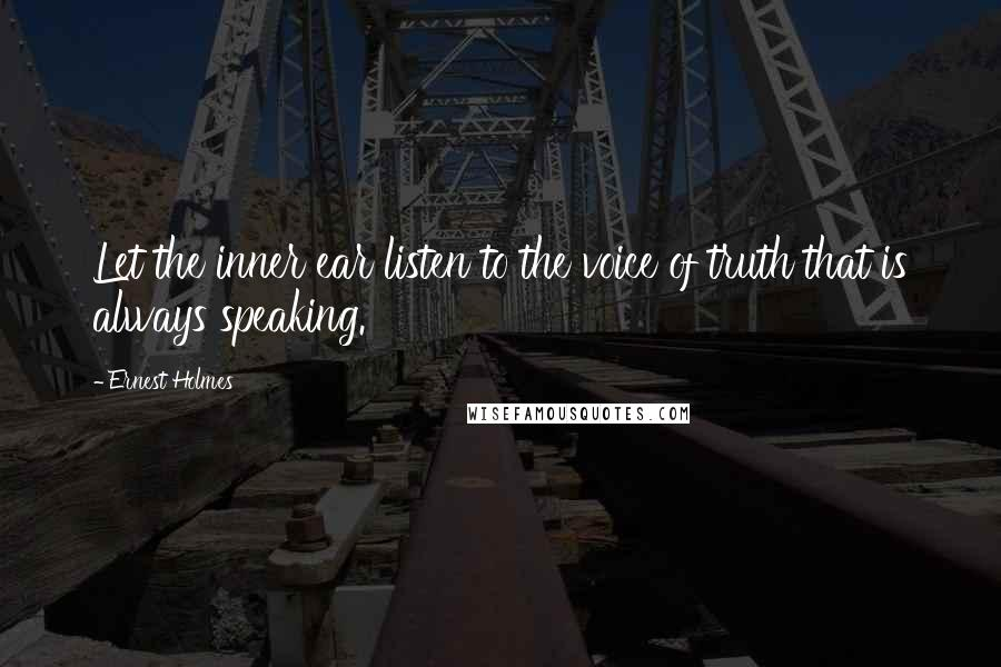 Ernest Holmes quotes: Let the inner ear listen to the voice of truth that is always speaking.