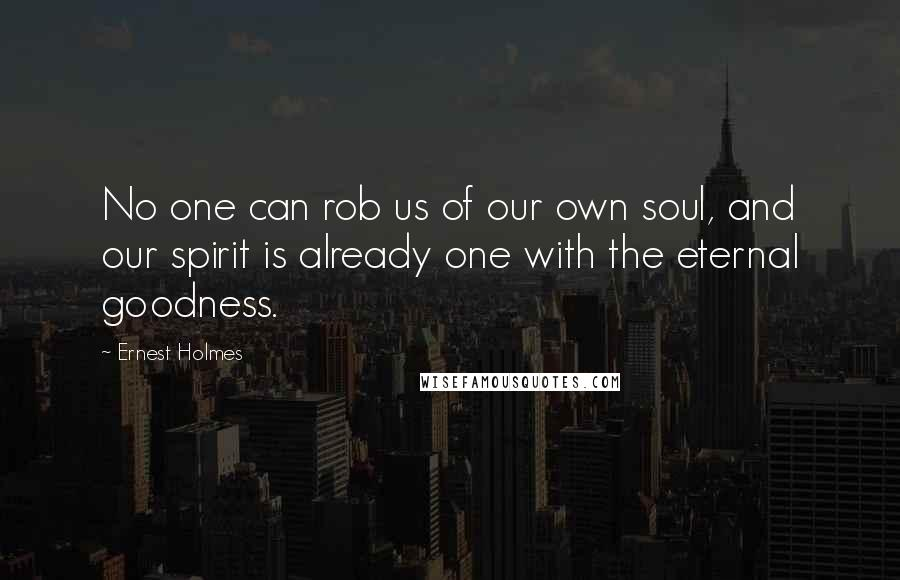 Ernest Holmes quotes: No one can rob us of our own soul, and our spirit is already one with the eternal goodness.