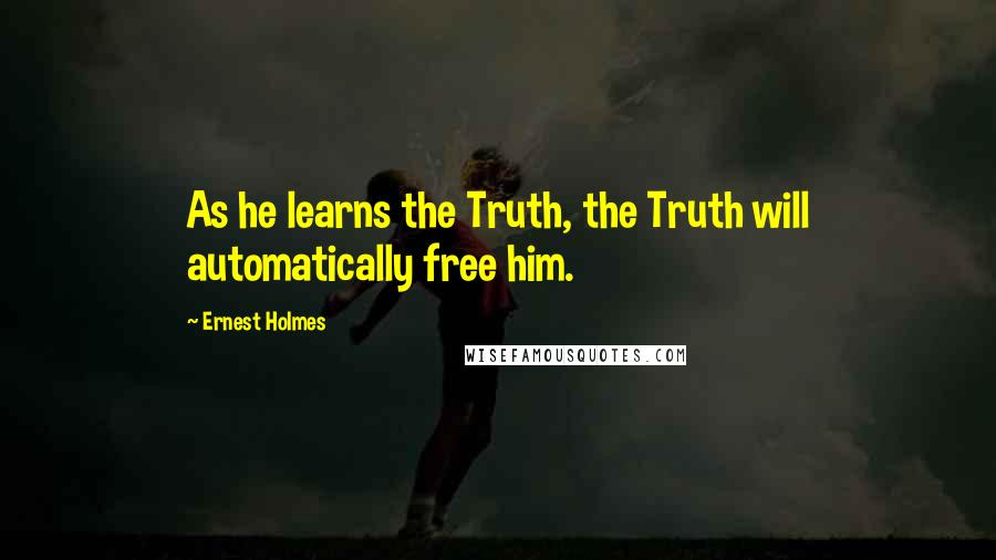 Ernest Holmes quotes: As he learns the Truth, the Truth will automatically free him.
