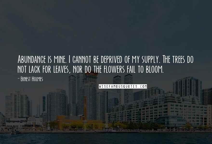 Ernest Holmes quotes: Abundance is mine. I cannot be deprived of my supply. The trees do not lack for leaves, nor do the flowers fail to bloom.