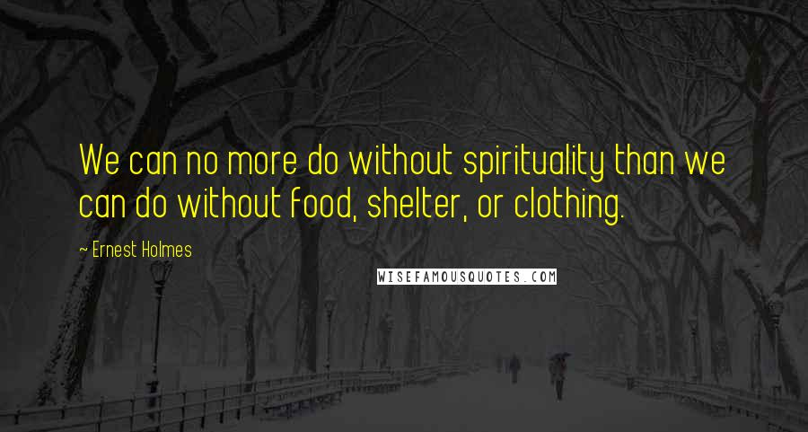 Ernest Holmes quotes: We can no more do without spirituality than we can do without food, shelter, or clothing.