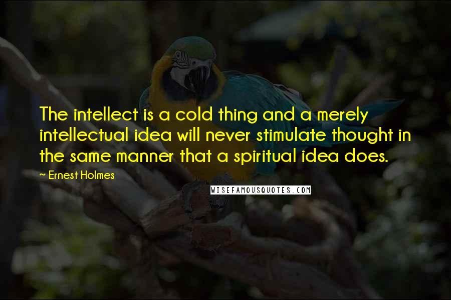 Ernest Holmes quotes: The intellect is a cold thing and a merely intellectual idea will never stimulate thought in the same manner that a spiritual idea does.