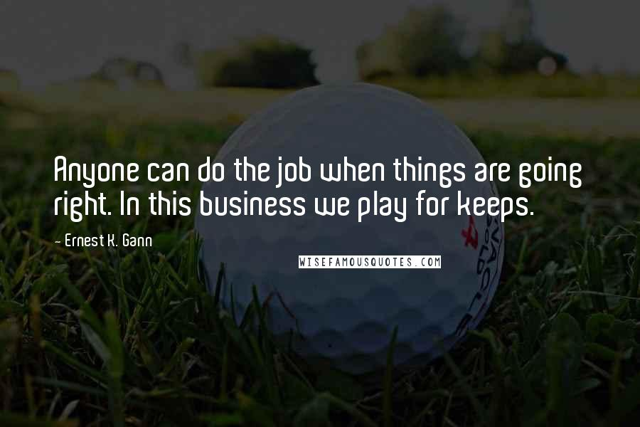 Ernest K. Gann quotes: Anyone can do the job when things are going right. In this business we play for keeps.
