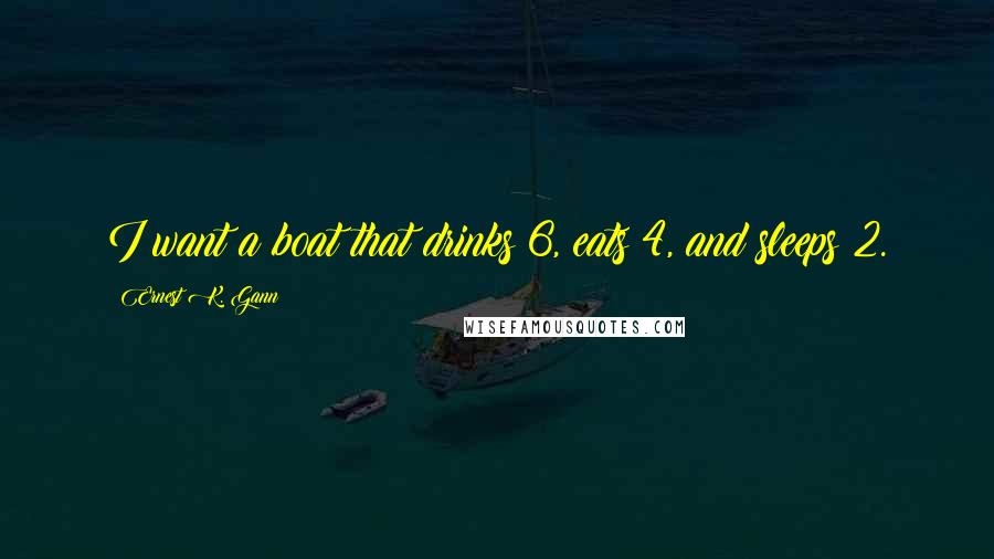 Ernest K. Gann quotes: I want a boat that drinks 6, eats 4, and sleeps 2.