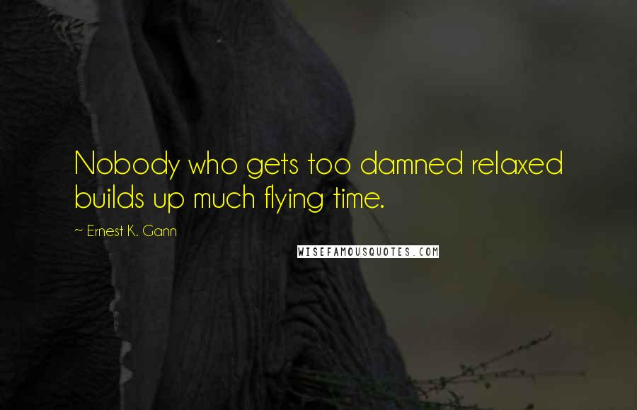 Ernest K. Gann quotes: Nobody who gets too damned relaxed builds up much flying time.
