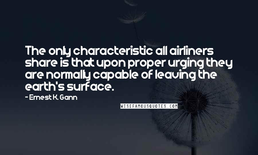 Ernest K. Gann quotes: The only characteristic all airliners share is that upon proper urging they are normally capable of leaving the earth's surface.