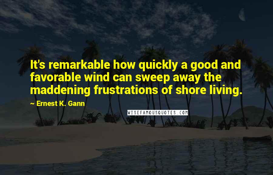 Ernest K. Gann quotes: It's remarkable how quickly a good and favorable wind can sweep away the maddening frustrations of shore living.