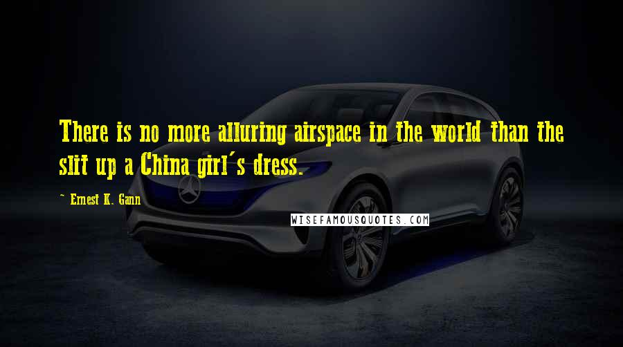 Ernest K. Gann quotes: There is no more alluring airspace in the world than the slit up a China girl's dress.