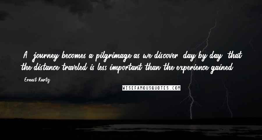 Ernest Kurtz quotes: [A] journey becomes a pilgrimage as we discover, day by day, that the distance traveled is less important than the experience gained.