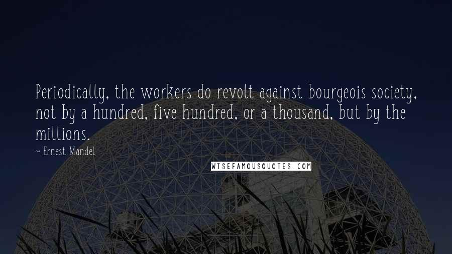 Ernest Mandel quotes: Periodically, the workers do revolt against bourgeois society, not by a hundred, five hundred, or a thousand, but by the millions.