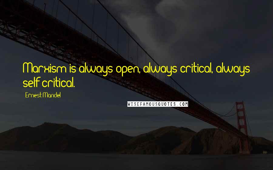 Ernest Mandel quotes: Marxism is always open, always critical, always self-critical.