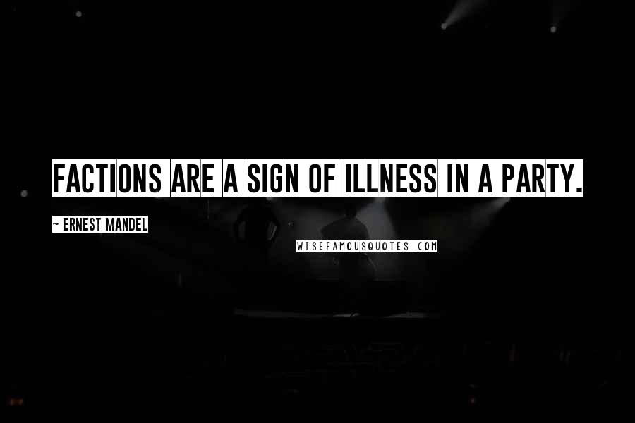 Ernest Mandel quotes: Factions are a sign of illness in a party.