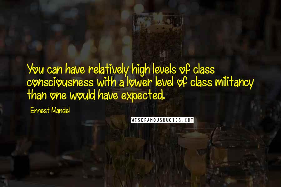 Ernest Mandel quotes: You can have relatively high levels of class consciousness with a lower level of class militancy than one would have expected.