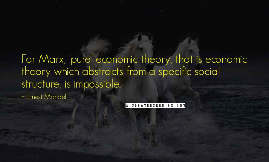 Ernest Mandel quotes: For Marx, 'pure' economic theory, that is economic theory which abstracts from a specific social structure, is impossible.