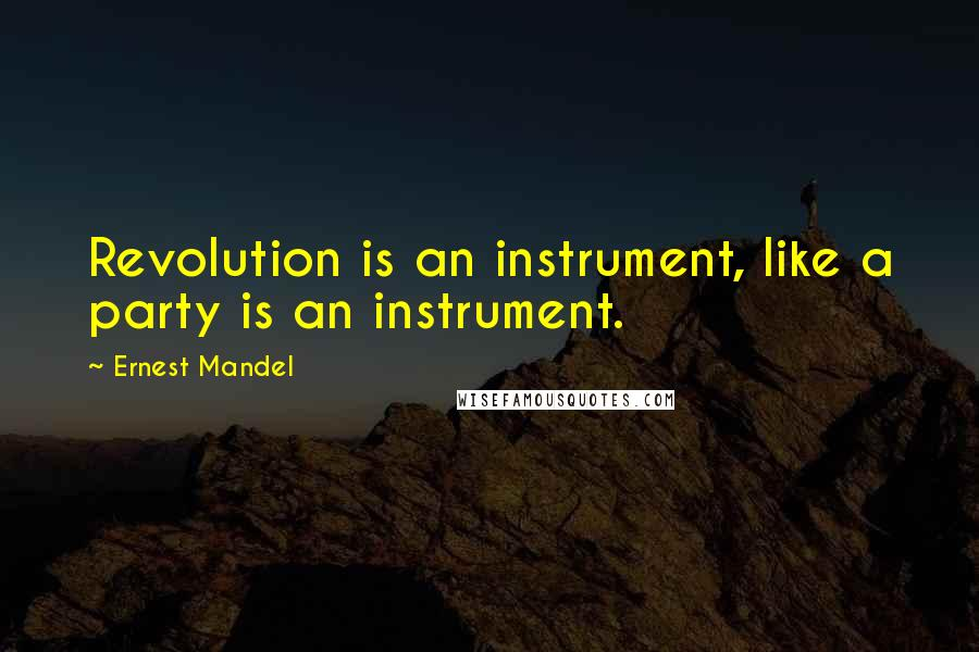 Ernest Mandel quotes: Revolution is an instrument, like a party is an instrument.