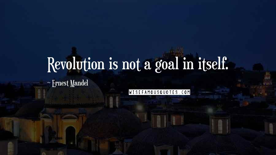 Ernest Mandel quotes: Revolution is not a goal in itself.