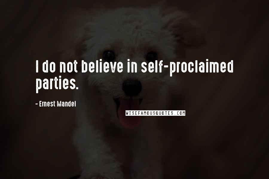Ernest Mandel quotes: I do not believe in self-proclaimed parties.