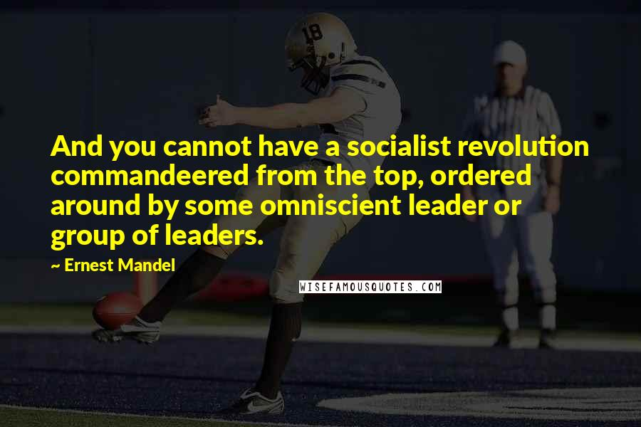 Ernest Mandel quotes: And you cannot have a socialist revolution commandeered from the top, ordered around by some omniscient leader or group of leaders.