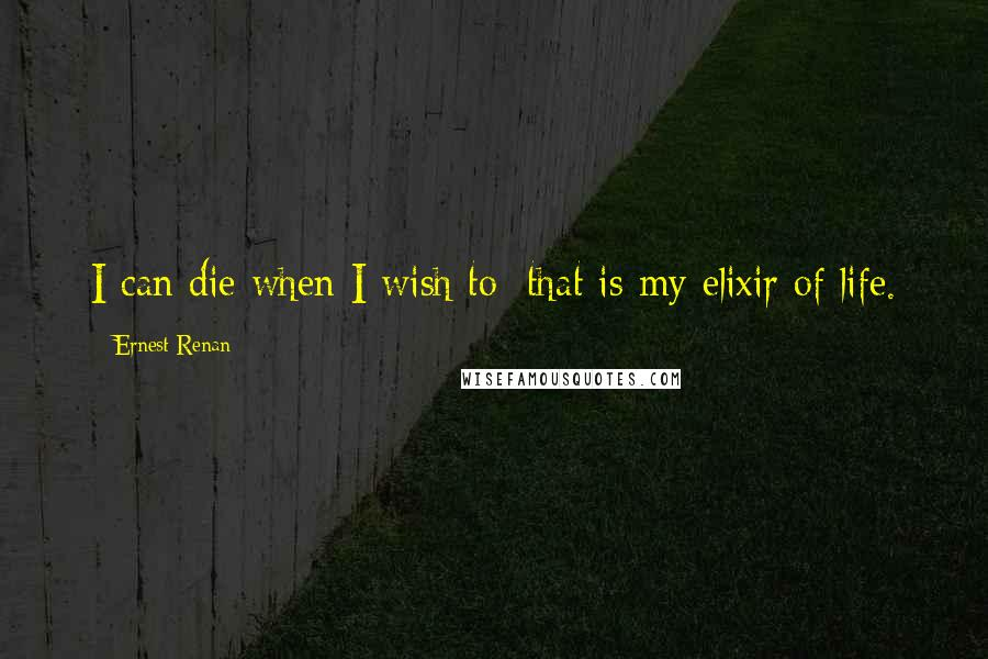 Ernest Renan quotes: I can die when I wish to: that is my elixir of life.