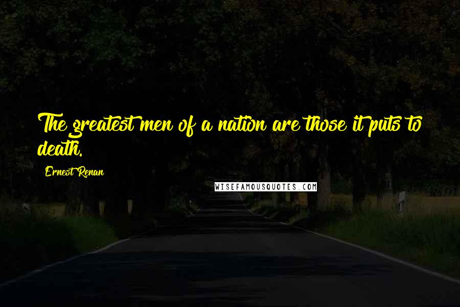 Ernest Renan quotes: The greatest men of a nation are those it puts to death.