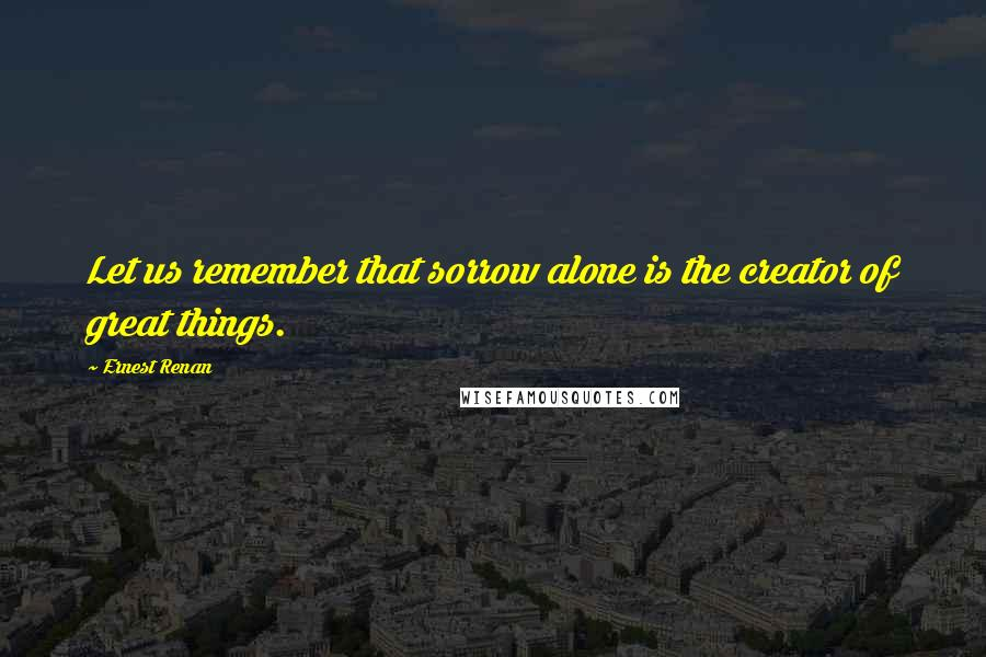 Ernest Renan quotes: Let us remember that sorrow alone is the creator of great things.