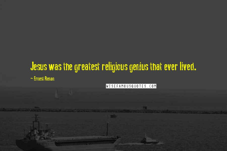 Ernest Renan quotes: Jesus was the greatest religious genius that ever lived.