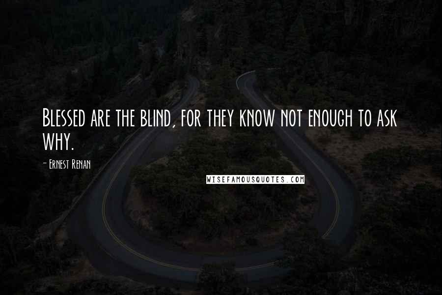 Ernest Renan quotes: Blessed are the blind, for they know not enough to ask why.