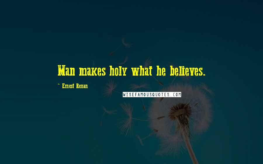 Ernest Renan quotes: Man makes holy what he believes.