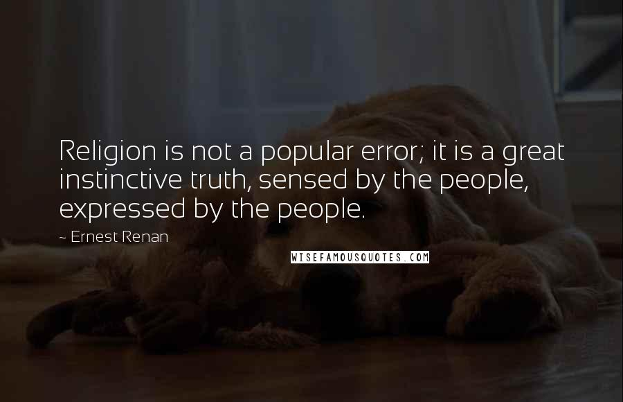 Ernest Renan quotes: Religion is not a popular error; it is a great instinctive truth, sensed by the people, expressed by the people.