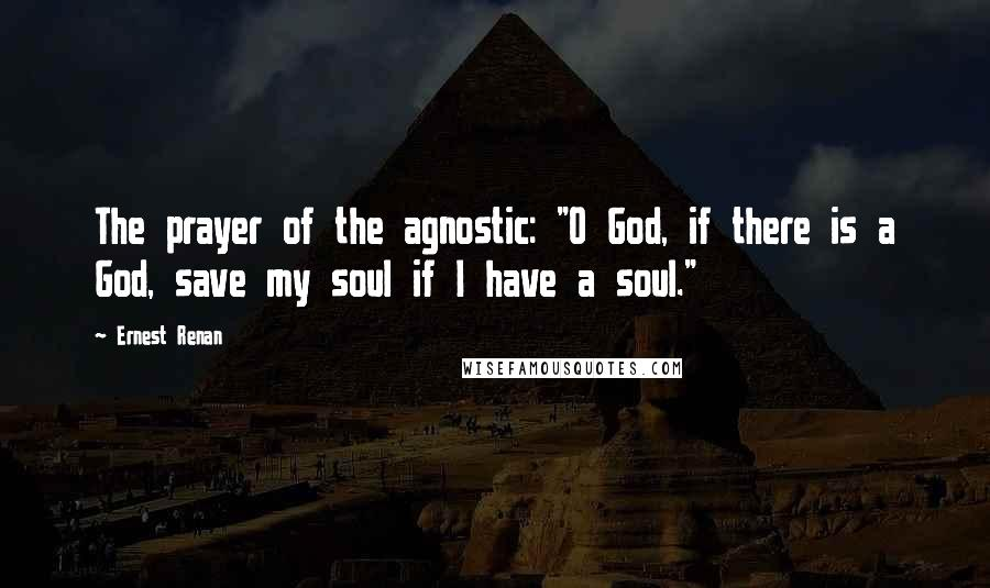 "Ernest Renan quotes: The prayer of the agnostic: ""O God, if there is a God, save my soul if I have a soul."""