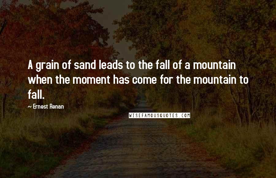Ernest Renan quotes: A grain of sand leads to the fall of a mountain when the moment has come for the mountain to fall.