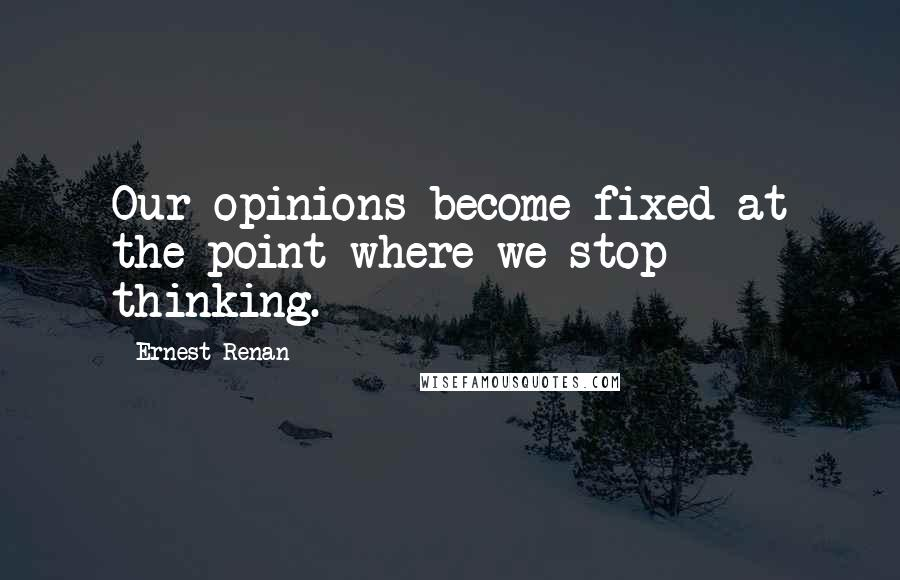 Ernest Renan quotes: Our opinions become fixed at the point where we stop thinking.