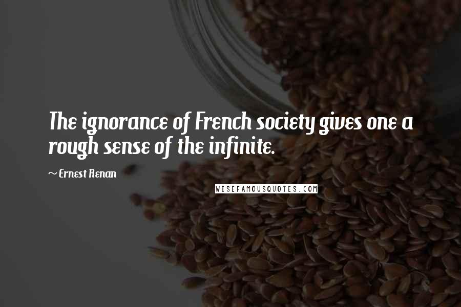 Ernest Renan quotes: The ignorance of French society gives one a rough sense of the infinite.