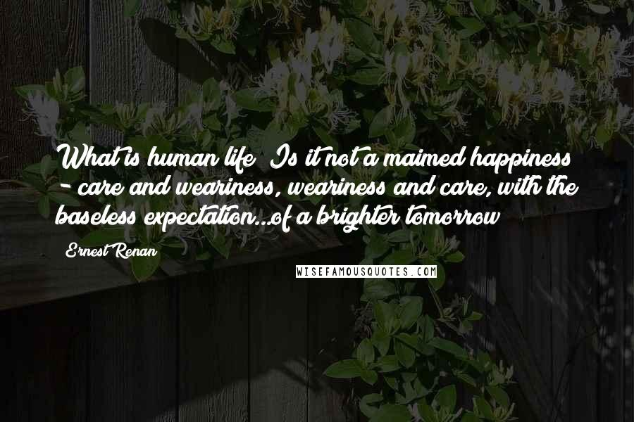 Ernest Renan quotes: What is human life? Is it not a maimed happiness - care and weariness, weariness and care, with the baseless expectation...of a brighter tomorrow?